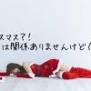 クリスマス?!私には関係ありませんけど(怒)~今年もクリぼっち~